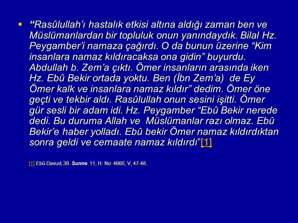 Rasûlullah'ı hastalık etkisi altına aldığı zaman ben ve Müslümanlardan bir topluluk onun yanındaydık. Bilal Hz. Peygamber'i namaza çağırdı. O da bunun üzerine Kim insanlara namaz kıldıracaksa ona gidin buyurdu. Abdullah b. Zem'a çıktı. Ömer insanların arasında iken Hz. Ebû Bekir ortada yoktu. Ben (İbn Zem'a) de Ey Ömer kalk ve insanlara namaz kıldır dedim. Ömer öne geçti ve tekbir aldı. Rasûlullah onun sesini işitti. Ömer gür sesli bir adam idi. Hz. Peygamber Ebû Bekir nerede dedi. Bu duruma Allah ve Müslümanlar razı olmaz. Ebû Bekir'e haber yolladı. Ebû bekir Ömer namaz kıldırdıktan sonra geldi ve cemaate namaz kıldırdı [1]
